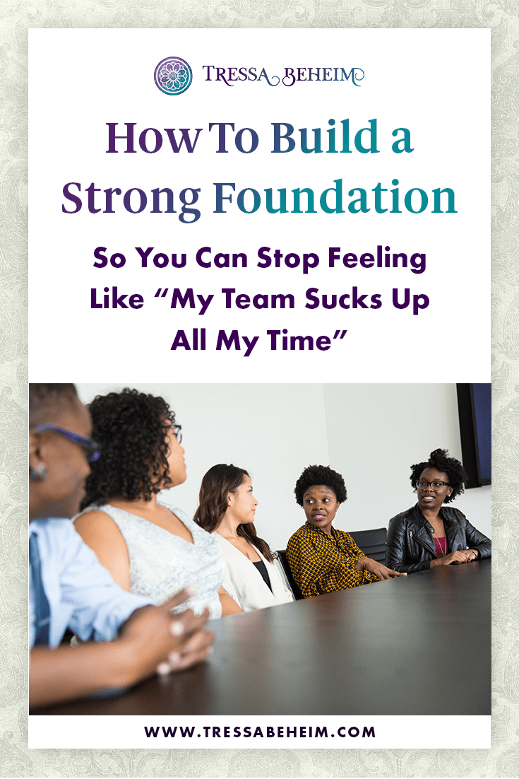 """How To Build a Strong Foundation So You Can Stop Feeling Like """"My Team Sucks Up All My Time"""""""